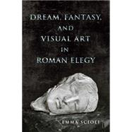 Dream, Fantasy, and Visual Art in Roman Elegy by Scioli, Emma, 9780299303846