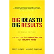 BIG Ideas to BIG Results Leading Corporate Transformation in a Disruptive World by Miles, Robert H.; Kanazawa, Michael T., 9780134193847
