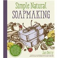 Simple Natural Soapmaking Create 100% Pure and Beautiful Soaps with The Nerdy Farm Wife's Easy Recipes and Techniques by Berry, Jan, 9781624143847