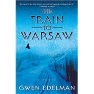 The Train to Warsaw A Novel by Edelman, Gwen, 9780802123848