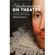 Shakespeare on Theatre: A Critical Look at His Theories and Practices by Cohen; Robert, 9781138913851