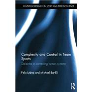 Complexity and Control in Team Sports: Dialectics in contesting human systems by Lebed; Felix, 9781138833852