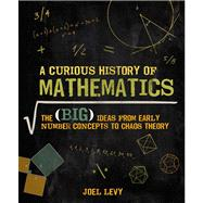 A Curious History of Mathematics The Big Ideas from Early Number Concepts to Chaos Theory by Levy, Joel, 9780233003856