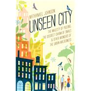 Unseen City The Majesty of Pigeons, the Discreet Charm of Snails & Other Wonders of the Urban Wilderness by Johnson, Nathanael, 9781623363857