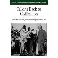 Talking Back To Civilization Indian Voices from the Progressive Era by Hoxie, Frederick E., 9780312103859