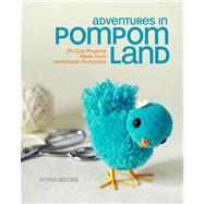 Adventures in Pompom Land 25 Cute Projects Made from Handmade Pompoms by Bocek, Myko Diann, 9781454703860