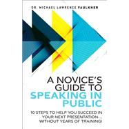 A Novice's Guide to Speaking in Public 10 Steps to Help You Succeed in Your Next Presentation... Without Years of Training! by Faulkner, Michael Lawrence, 9780134193861