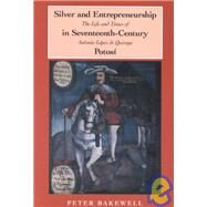 Silver And Entrepreneurship In Seventeenth-century Potosi : The Life And Times Of Antonio Lopez De Quiroga