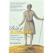 Bonds of Alliance: Indigenous and Atlantic Slaveries in New France by Rushforth, Brett, 9781469613864