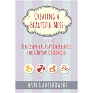 Creating a Beautiful Mess: Ten Essential Play Experiences for a Joyous Childhood by Gadzikowski, Ann, 9781605543864