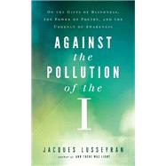 Against the Pollution of the I On the Gifts of Blindness, the Power of Poetry, and the Urgency of Awareness by Lusseyran, Jacques, 9781608683864