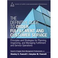 The Definitive Guide to Order Fulfillment and Customer Service Principles and Strategies for Planning, Organizing, and Managing Fulfillment and Service Operations by CSCMP; Fawcett, Stanley E.; Fawcett, Amydee M., 9780133453867