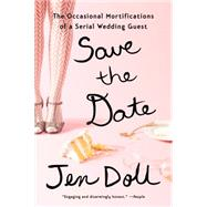 Save the Date: The Occasional Mortifications of a Serial Wedding Guest by Doll, Jen, 9781594633867