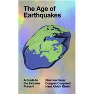 The Age of Earthquakes: A Guide to the Extreme Present by Basar, Shumon; Coupland, Douglas; Obrist, Hans Ulrich, 9780399173868