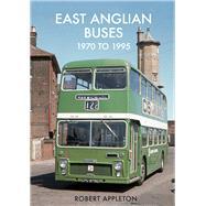 East Anglian Buses 1970 to 1995 by Appleton, Robert, 9781445673868