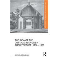 The Idea of the Cottage in English Architecture, 1760 - 1860 by Maudlin; Daniel, 9781138793873