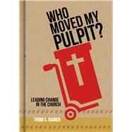 Who Moved My Pulpit? Leading Change in the Church by Rainer, Thom S., 9781433643873