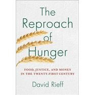 The Reproach of Hunger Food, Justice, and Money in the Twenty-First Century by Rieff, David, 9781439123874