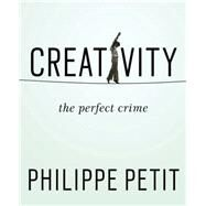 Creativity: The Perfect Crime by Petit, Philippe, 9781594633874