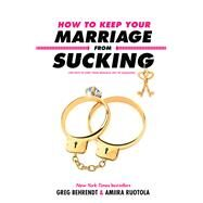 How to Keep Your Marriage from Sucking by Behrendt, Greg; Ruotola, Amiira, 9781635763874
