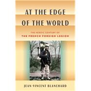 At the Edge of the World The Heroic Century of the French Foreign Legion by Blanchard, Jean-vincent, 9780802743879