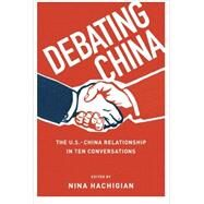 Debating China The U.S.-China Relationship in Ten Conversations by Hachigian, Nina, 9780199973880