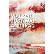 Walzer, Just War and Iraq: Ethics as Response by O'Callaghan,Ronan, 9781138933880