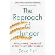 The Reproach of Hunger Food, Justice, and Money in the Twenty-First Century by Rieff, David, 9781439123881