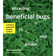 Attracting Beneficial Bugs to Your Garden: A Natural Approach to Pest Control by Walliser, Jessica, 9781604693881