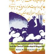The Iranian Constitutional Revolution and the Clerical Leadership of Khurasani by Farzaneh, Mateo Mohammad, 9780815633884