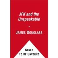 JFK and the Unspeakable Why He Died and Why It Matters by Douglass, James W., 9781439193884