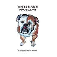 White Man's Problems by Morris, Kevin, 9780802123886