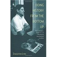 Doing History from the Bottom Up: On E.p. Thompson, Howard Zinn, and Rebuilding the Labor Movement from Below by Lynd, Staughton, 9781608463886