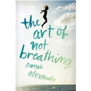 The Art of Not Breathing by Alexander, Sarah, 9780544633889
