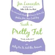 Such a Pretty Fat : One Narcissist's Quest to Discover If Her Life Makes Her Ass Look Big, or Why Pie Is Not the Answer by Lancaster, Jen, 9780451223890