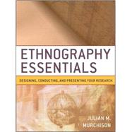 Ethnography Essentials : Designing, Conducting, and Presenting Your Research by Murchison, Julian, 9780470343890