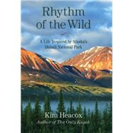 Rhythm of the Wild: A Life Inspired by Alaska's Denali National Park by Heacox, Kim, 9781493003891