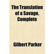 The Translation of a Savage, Complete by Parker, Gilbert, 9781153723893