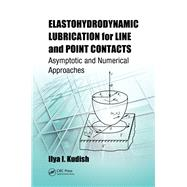 Elastohydrodynamic Lubrication for Line and Point Contacts: Asymptotic and Numerical Approaches by Kudish; Ilya I., 9781466583894