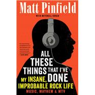 All These Things That I've Done My Insane, Improbable Rock Life by Pinfield, Matt; Cohen, Mitchell, 9781476793894