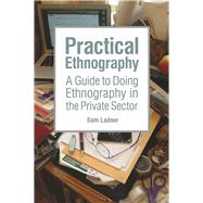 Practical Ethnography: A Guide to Doing Ethnography in the Private Sector by Ladner,Sam, 9781611323894