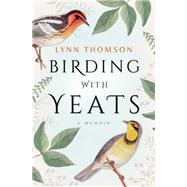Birding with Yeats A Memoir by Thomson, Lynn, 9781770893894