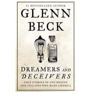 Dreamers and Deceivers True Stories of the Heroes and Villains Who Made America by Beck, Glenn, 9781476783895