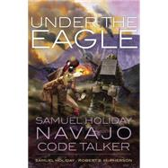 Under the Eagle: Samuel Holiday, Navajo Code Talker by Holiday, Samuel; McPherson, Robert S., 9780806143897
