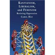 Kantianism, Liberalism, and Feminism Resisting Oppression by Hay, Carol, 9781137003898