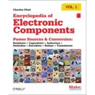 Encyclopedia of Electronic Components Vol. 1 : Power Sources and Conversion - Resistors, Capacitors, Inductors, Switches, Encoders, Relays, Transistors by Platt, Charles, 9781449333898