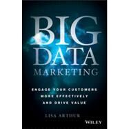 Big Data Marketing Engage Your Customers More Effectively and Drive Value by Arthur, Lisa, 9781118733899