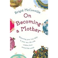 On Becoming a Mother Welcoming Your New Baby and Your New Life with Wisdom from Around the World by McConville, Brigid, 9781780743899