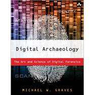 Digital Archaeology The Art and Science of Digital Forensics by Graves, Michael W, 9780321803900
