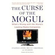 The Curse of the Mogul: What's Wrong with the World's Leading Media Companies by Knee, Jonathan A., 9781591843900